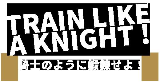 TRAIN LIKE A KNIGHT 騎士のように鍛錬せよ!